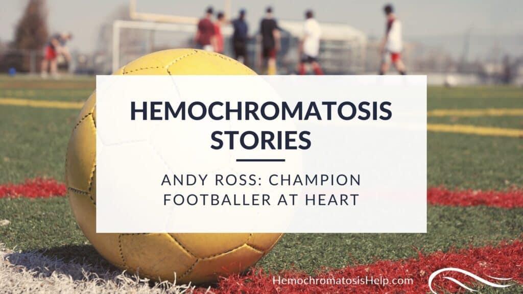 Andy Ross, Hemochromatosis Stories